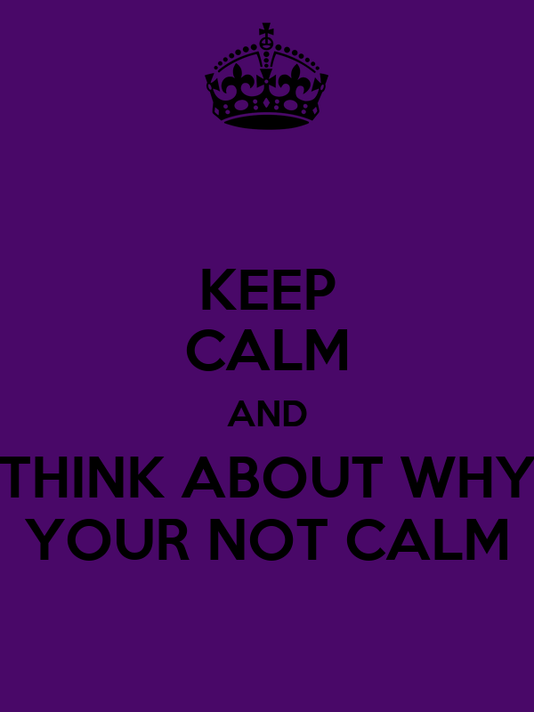 KEEP CALM AND THINK ABOUT WHY YOUR NOT CALM