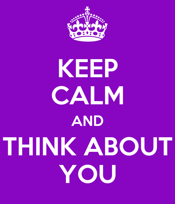 KEEP CALM AND THINK ABOUT YOU