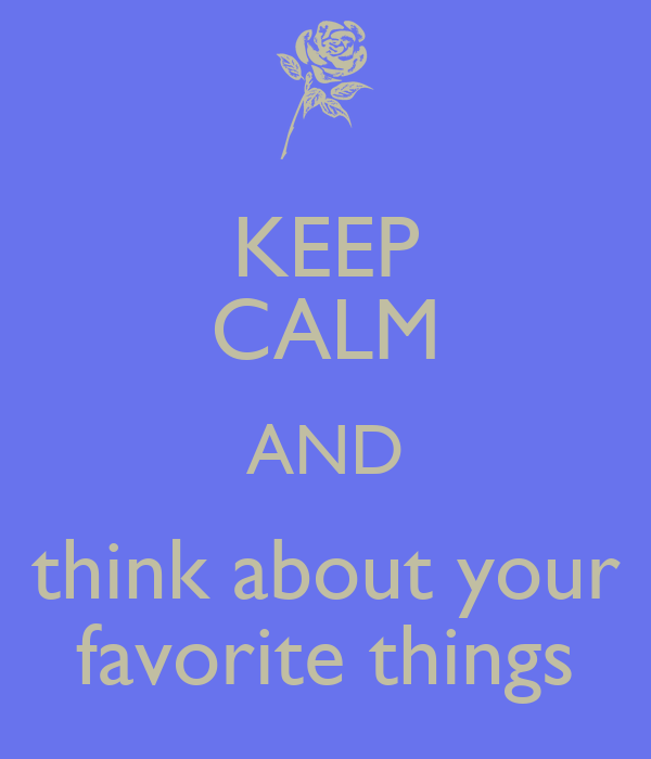 KEEP CALM AND think about your favorite things