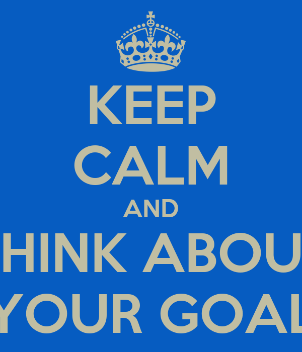 KEEP CALM AND THINK ABOUT YOUR GOAL