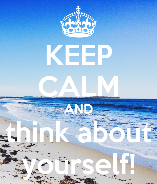 KEEP CALM AND think about yourself!