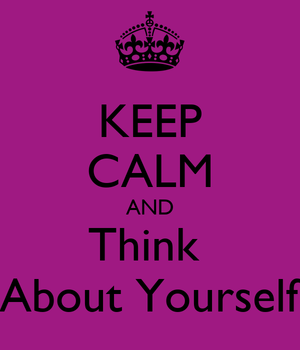 KEEP CALM AND Think  About Yourself