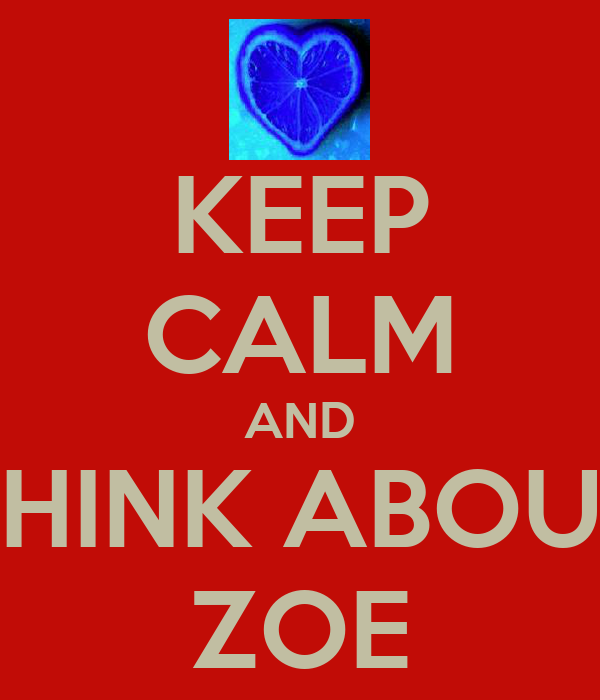 KEEP CALM AND THINK ABOUT ZOE