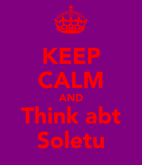 KEEP CALM AND Think abt Soletu