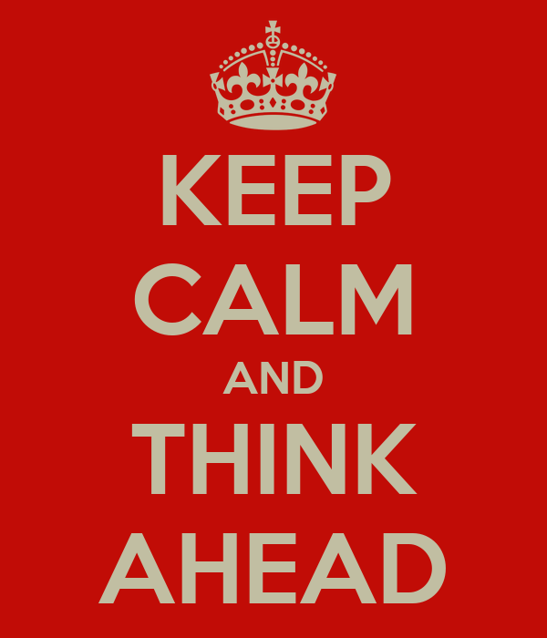 KEEP CALM AND THINK AHEAD