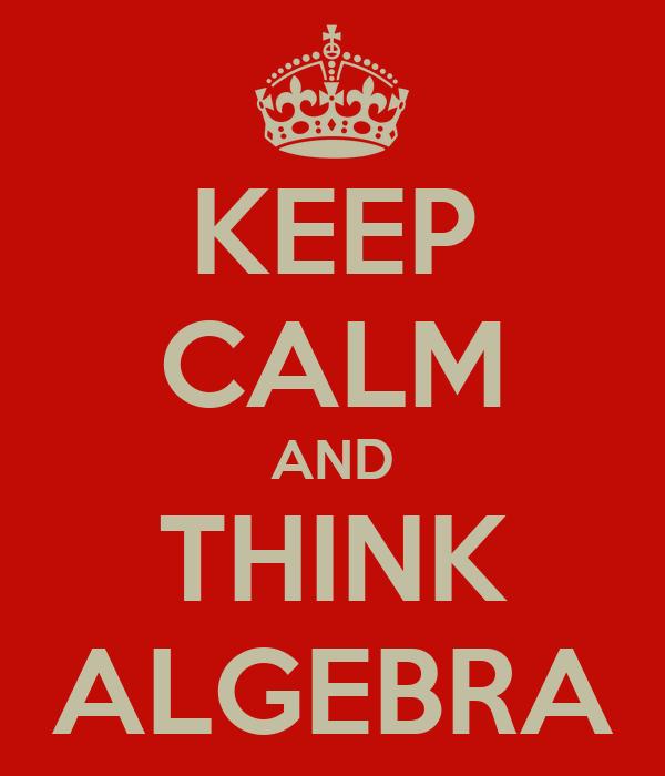KEEP CALM AND THINK ALGEBRA