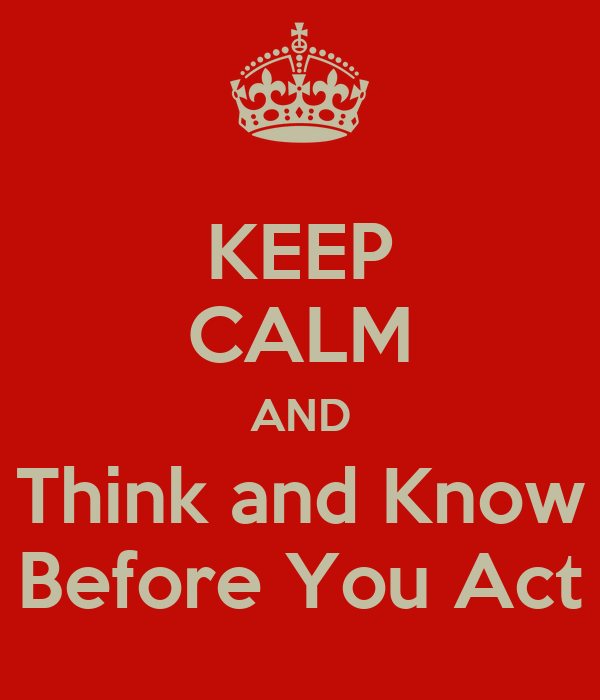 KEEP CALM AND Think and Know Before You Act