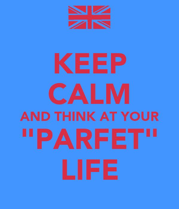 "KEEP CALM AND THINK AT YOUR ""PARFET"" LIFE"