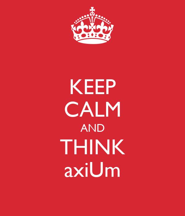 KEEP CALM AND THINK axiUm