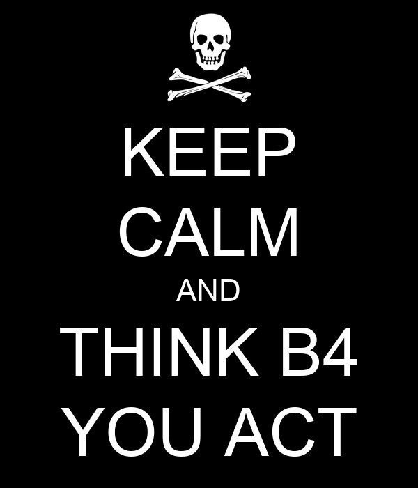 KEEP CALM AND THINK B4 YOU ACT