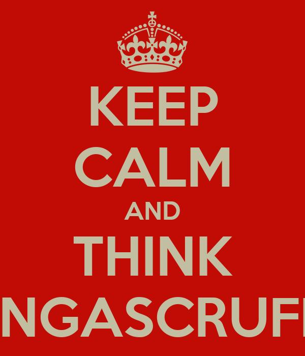 KEEP CALM AND THINK BANGASCRUFF!!!!