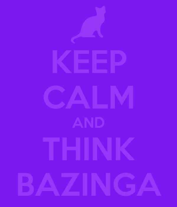 KEEP CALM AND THINK BAZINGA