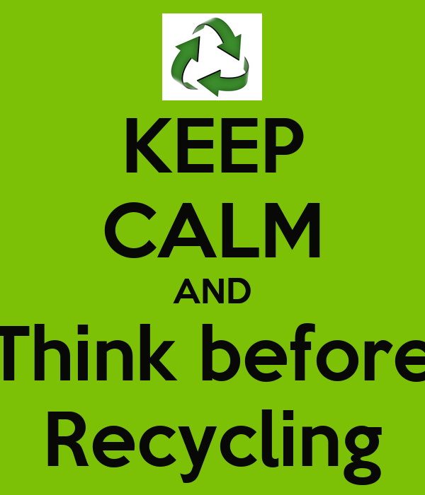 KEEP CALM AND Think before Recycling