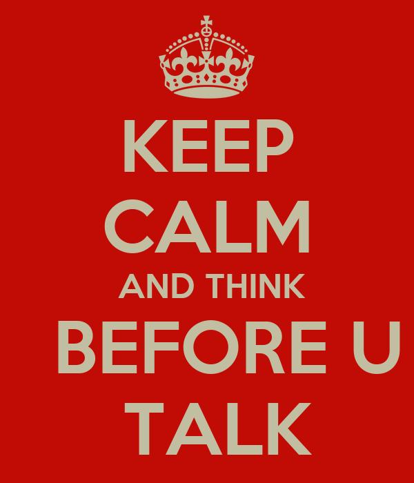 KEEP CALM  AND THINK   BEFORE U  TALK
