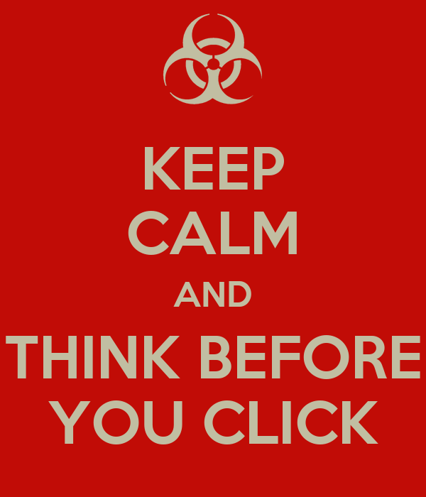 KEEP CALM AND THINK BEFORE YOU CLICK