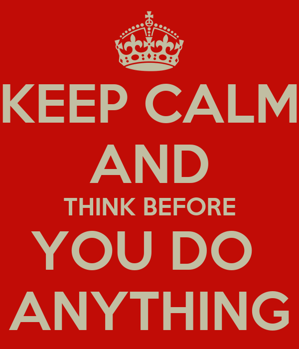 KEEP CALM AND THINK BEFORE YOU DO  ANYTHING