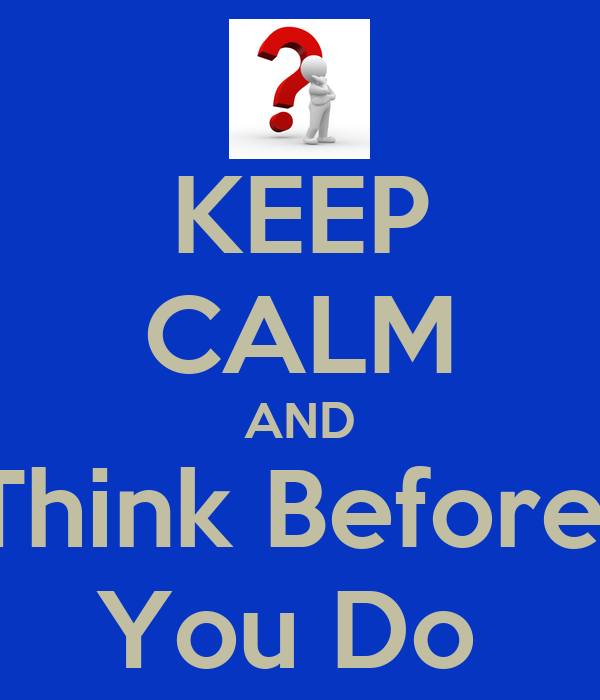 KEEP CALM AND Think Before  You Do