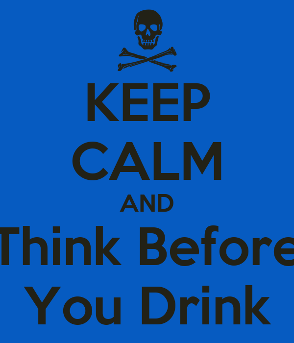 KEEP CALM AND Think Before You Drink