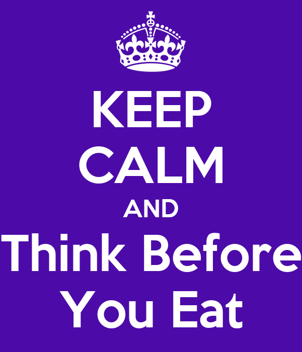 KEEP CALM AND Think Before You Eat