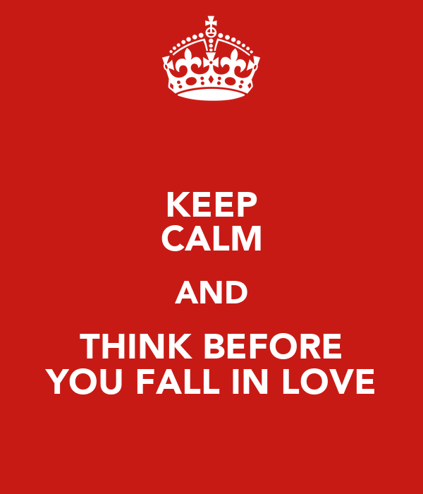 KEEP CALM AND THINK BEFORE YOU FALL IN LOVE