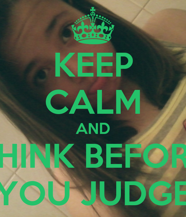 KEEP CALM AND THINK BEFORE YOU JUDGE