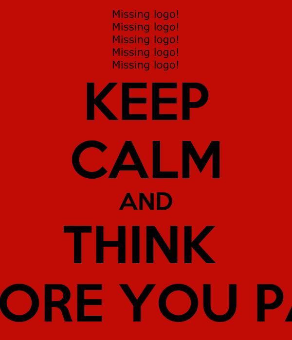 KEEP CALM AND THINK  BEFORE YOU PASS