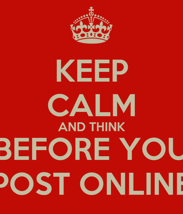KEEP CALM AND THINK BEFORE YOU POST ONLINE