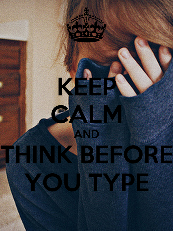 KEEP CALM AND THINK BEFORE YOU TYPE