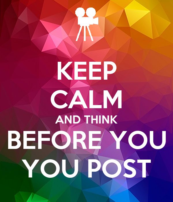 KEEP CALM AND THINK BEFORE YOU YOU POST