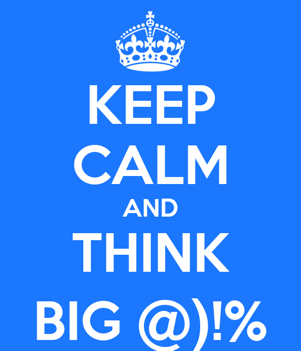 KEEP CALM AND THINK BIG @)!%