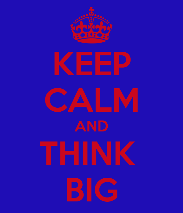 KEEP CALM AND THINK  BIG