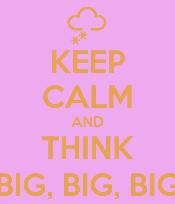 KEEP CALM AND THINK BIG, BIG, BIG