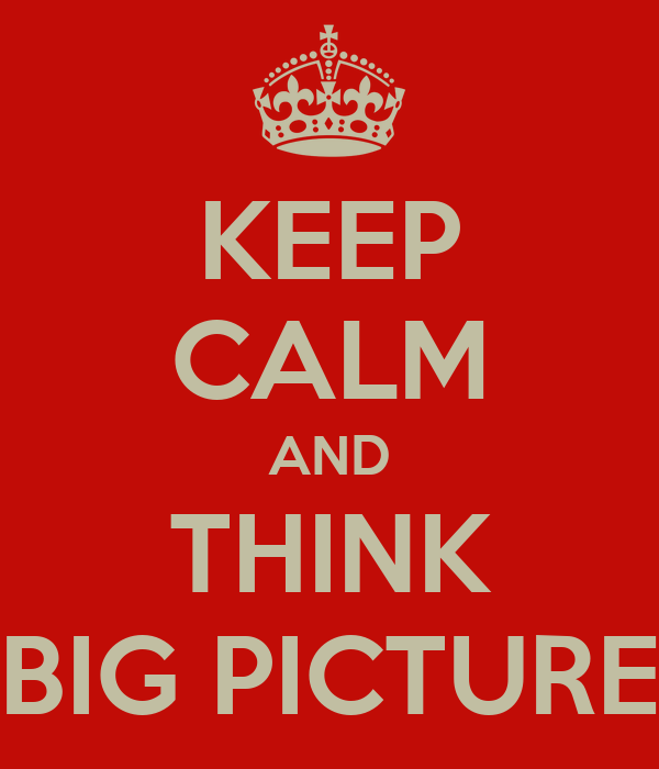 KEEP CALM AND THINK BIG PICTURE