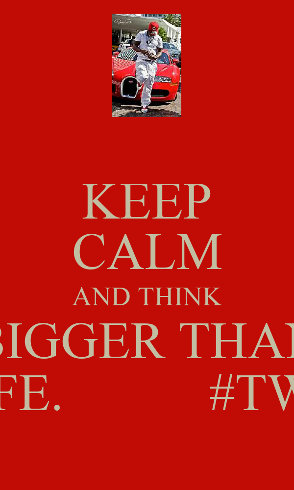 KEEP CALM AND THINK BIGGER THAN LIFE.           #TWU