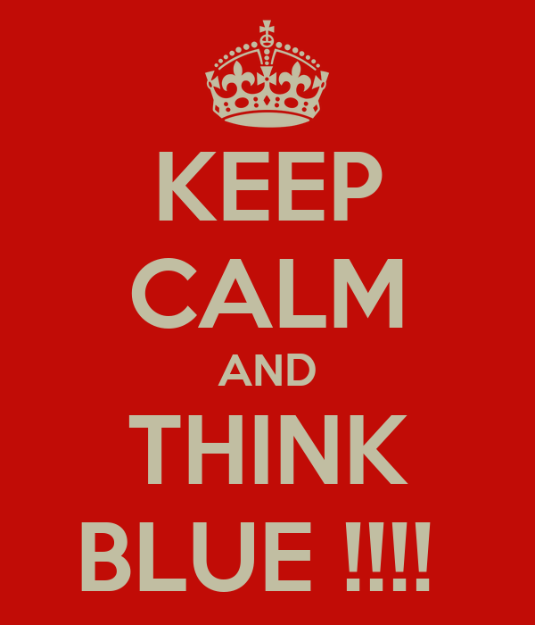 KEEP CALM AND THINK BLUE !!!!
