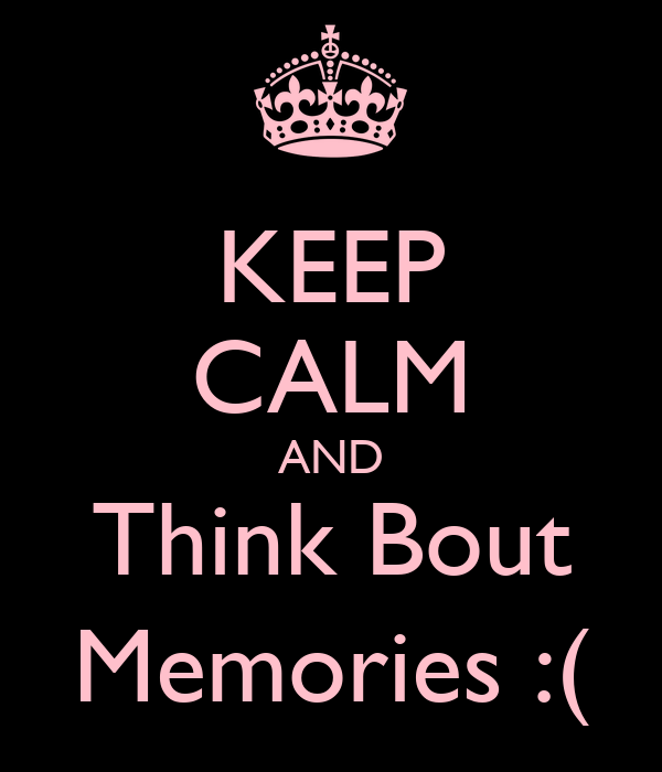 KEEP CALM AND Think Bout Memories :(