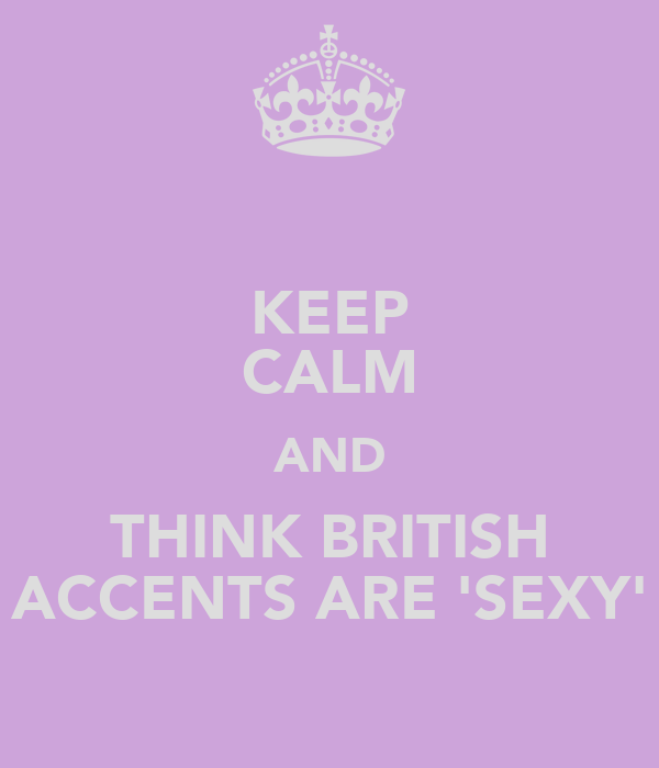 KEEP CALM AND THINK BRITISH ACCENTS ARE 'SEXY'