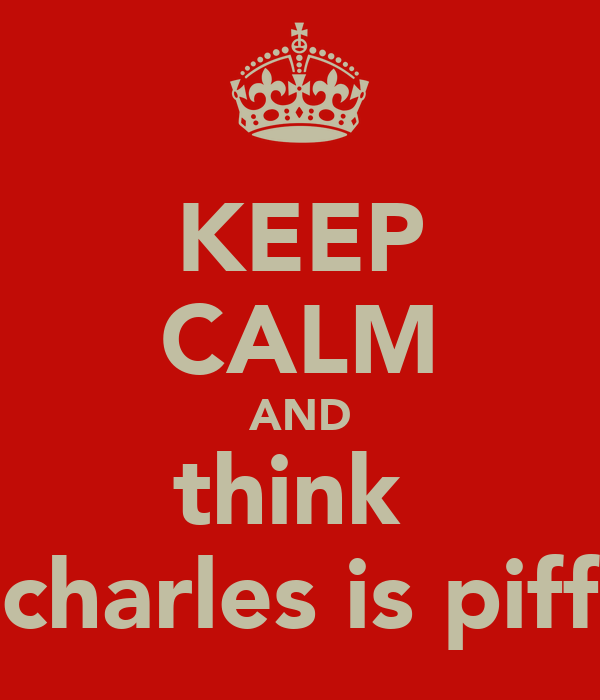KEEP CALM AND think  charles is piff