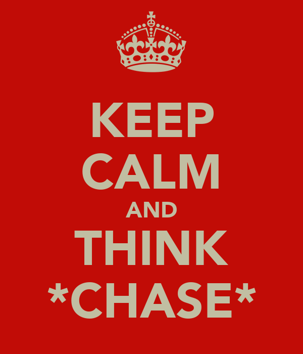 KEEP CALM AND THINK *CHASE*