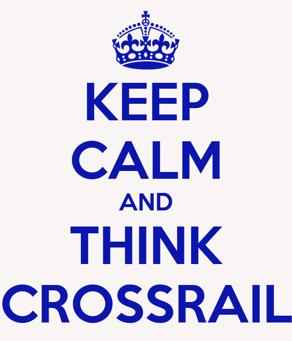 KEEP CALM AND THINK CROSSRAIL