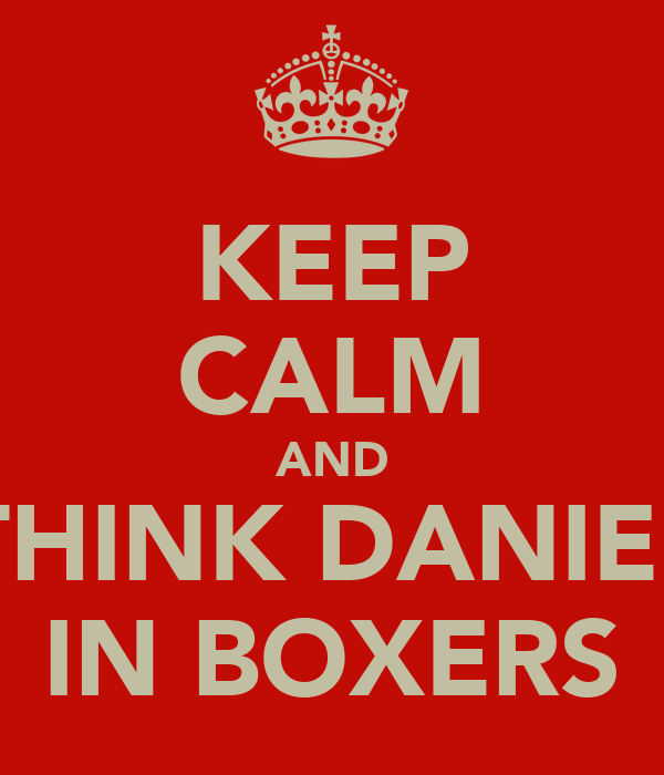 KEEP CALM AND THINK DANIEL IN BOXERS