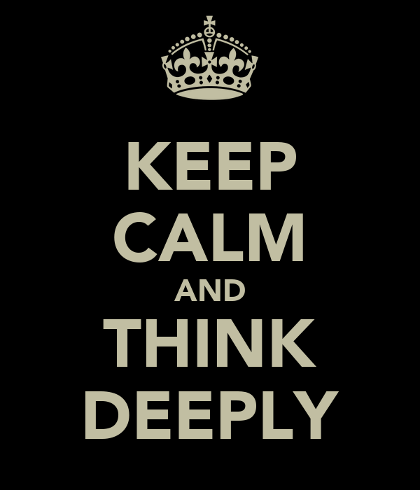 KEEP CALM AND THINK DEEPLY