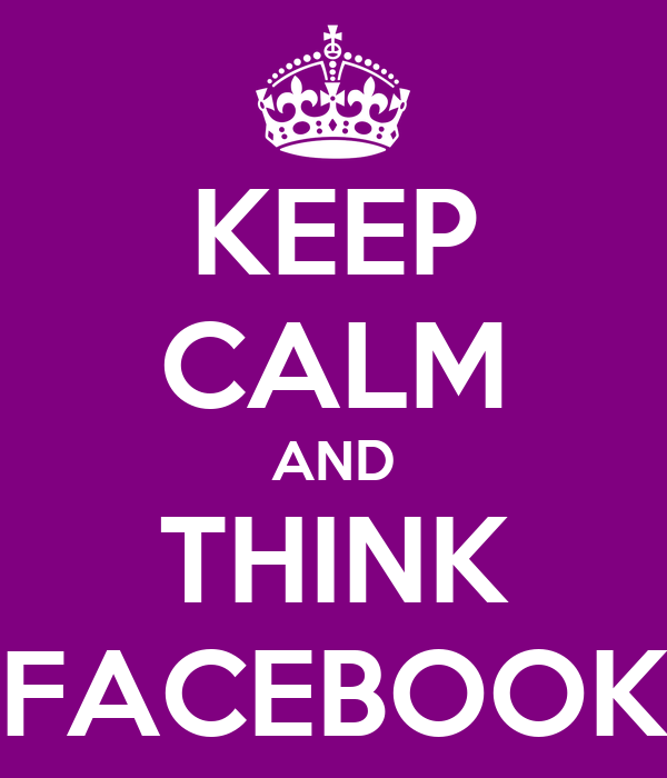 KEEP CALM AND THINK FACEBOOK