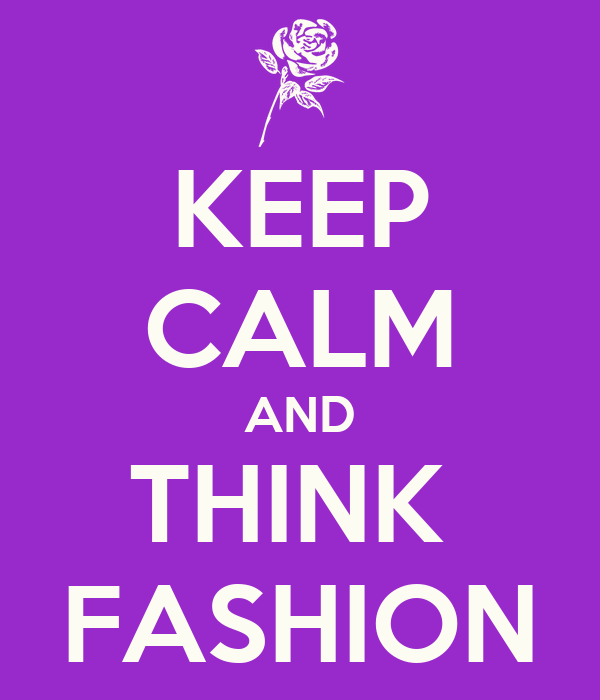 KEEP CALM AND THINK  FASHION