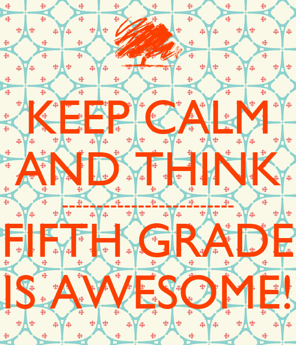 KEEP CALM AND THINK ------------------------- FIFTH GRADE IS AWESOME!