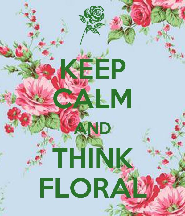 KEEP CALM AND THINK FLORAL