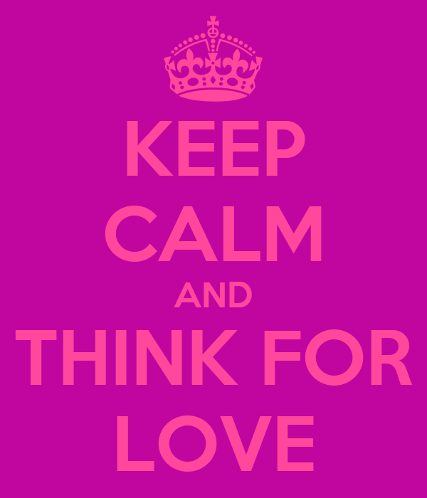 KEEP CALM AND THINK FOR LOVE