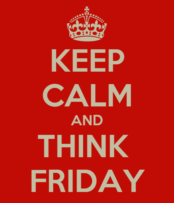 KEEP CALM AND THINK  FRIDAY