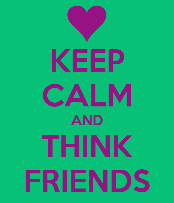 KEEP CALM AND THINK FRIENDS