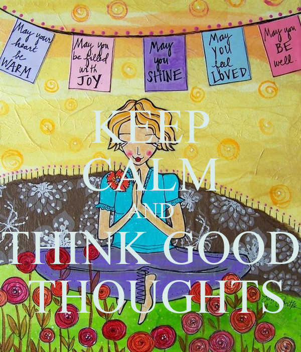 KEEP CALM AND THINK GOOD  THOUGHTS